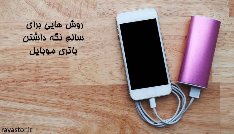 روش هایی برای سالم نگه داشتن باتری موبایل