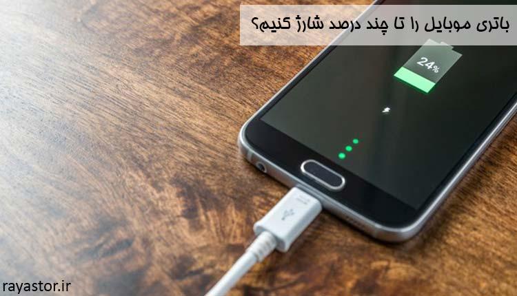 باتری موبایل را تا چند درصد شارژ کنیم؟